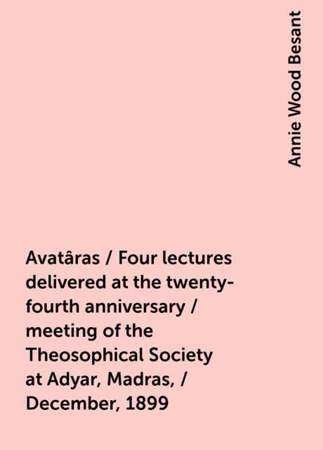Avatâras / Four lectures delivered at the twenty-fourth anniversary / meeting of the Theosophical Society at Adyar, Madras, / December, 1899, Annie Wood Besant