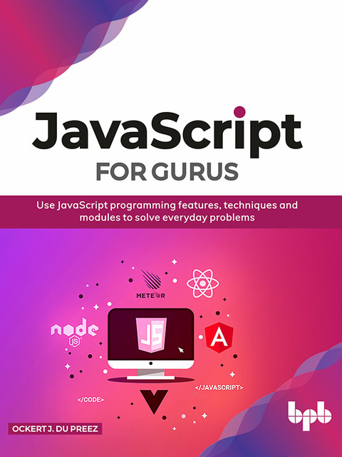 JavaScript for Gurus: Use JavaScript programming features, techniques and modules to solve everyday problems, Ockert J. du Preez