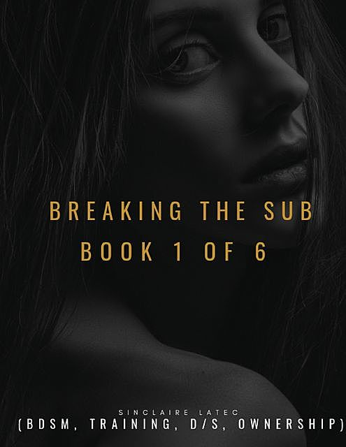 Breaking the Sub Book 1 of 6 (Bdsm, Training, D/s, Ownership), Sinclaire Latec