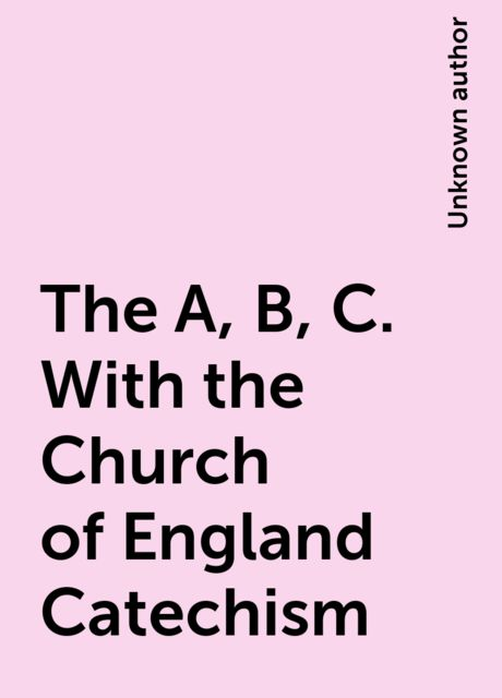 The A, B, C. With the Church of England Catechism,