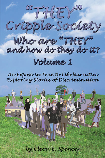 """""""THEY"""" Cripple Society Volume 1: Who are """"THEY"""" and how do they do it? An Expose in True to Life Narrative Exploring Stories of Discrimination, Cleon E. Spencer"""