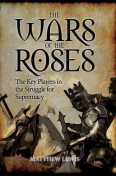 The Wars of the Roses: The Key Players in the Struggle for Supremacy, Matthew Lewis