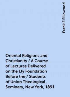 Oriental Religions and Christianity / A Course of Lectures Delivered on the Ely Foundation Before the / Students of Union Theological Seminary, New York, 1891, Frank F.Ellinwood