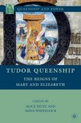 Tudor Queenship: The Reigns of Mary and Elizabeth, Anna Whitelock, Alice Hunt