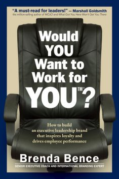 Would YOU Want to Work for YOU?: How to Build an Executive Leadership Brand that Inspires Loyalty and Drives Employee Performance, Brenda Bence