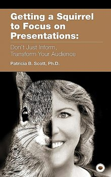 Getting a Squirrel to Focus on Presentations, Patricia B. Scott