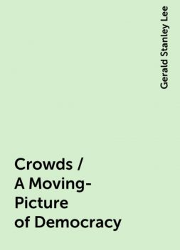 Crowds / A Moving-Picture of Democracy, Gerald Stanley Lee