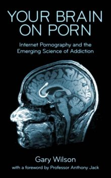 Your Brain on Porn: Internet Pornography and the Emerging Science of Addiction, Gary Wilson