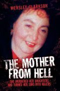 The Mother From Hell – She Murdered Her Daughters and Turned Her Sons into Murderers, Wensley Clarkson