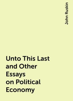 Unto This Last and Other Essays on Political Economy, John Ruskin