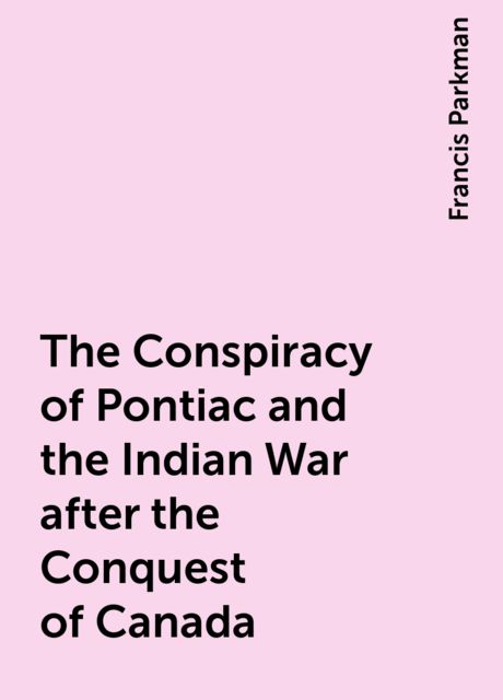 The Conspiracy of Pontiac and the Indian War after the Conquest of Canada, Francis Parkman