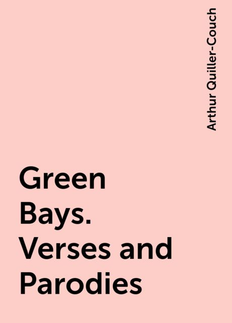 Green Bays. Verses and Parodies, Arthur Quiller-Couch