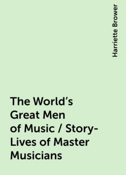 The World's Great Men of Music / Story-Lives of Master Musicians, Harriette Brower