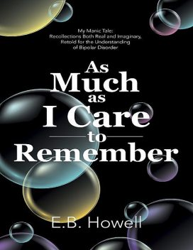As Much As I Care to Remember: My Manic Tale: Recollections Both Real and Imaginary, Retold for the Understanding of Bipolar Disorder, E.B. Howell