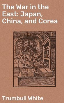The War in the East: Japan, China, and Corea, Trumbull White