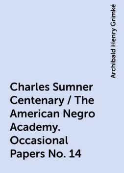 Charles Sumner Centenary / The American Negro Academy. Occasional Papers No. 14, Archibald Henry Grimké