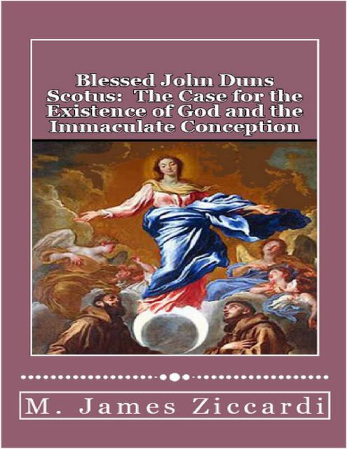 Blessed John Duns Scotus: The Case for the Existence of God and the Immaculate Conception, M.James Ziccardi