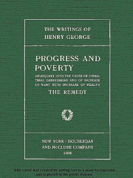 Progress and Poverty, Volumes I and II / An Inquiry into the Cause of Industrial Depressions and / of Increase of Want with Increase of Wealth, Henry George