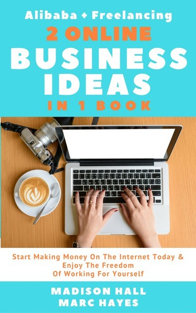 2 Online Business Ideas In 1 Book: Start Making Money On The Internet Today & Enjoy The Freedom Of Working For Yourself (Alibaba + Freelancing), Madison Hall