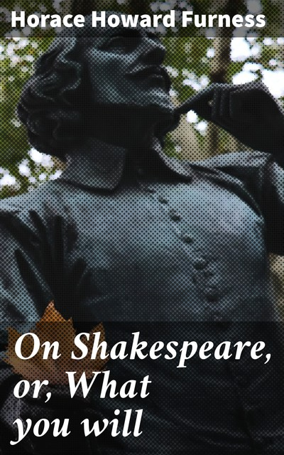 On Shakespeare, or, What you will, Horace Howard Furness