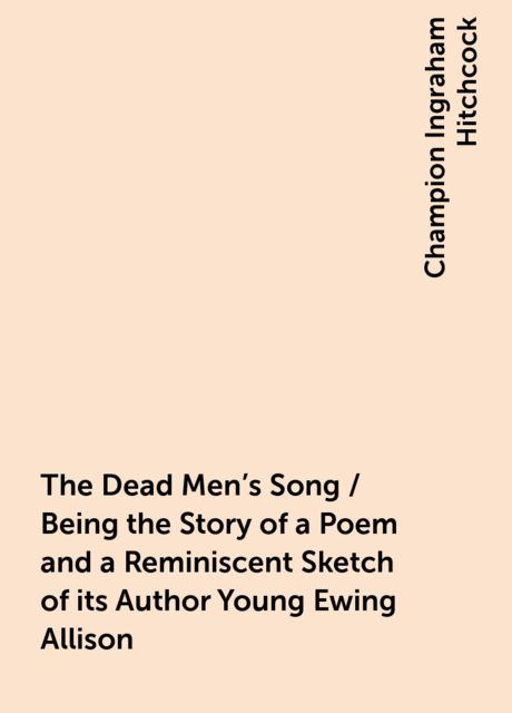 The Dead Men's Song / Being the Story of a Poem and a Reminiscent Sketch of its Author Young Ewing Allison, Champion Ingraham Hitchcock