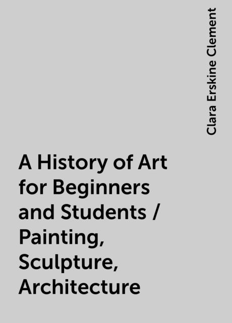 A History of Art for Beginners and Students / Painting, Sculpture, Architecture, Clara Erskine Clement