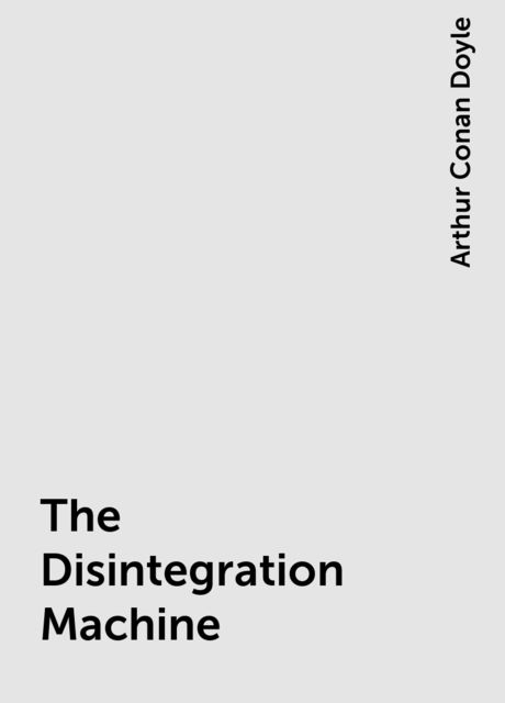 The Disintegration Machine, Arthur Conan Doyle