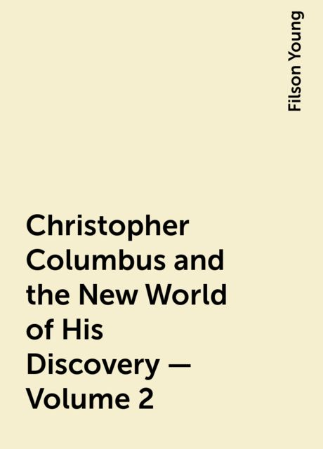 Christopher Columbus and the New World of His Discovery — Volume 2, Filson Young