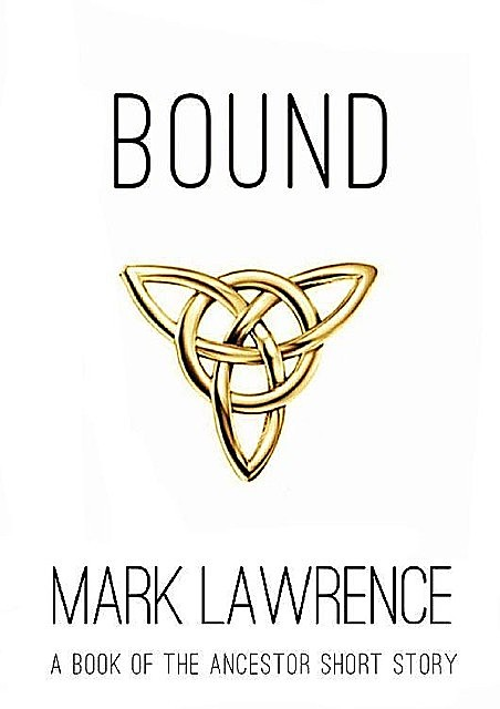 Bound – A Book of the Ancestor Short Story: Short Story, Mark Lawrence