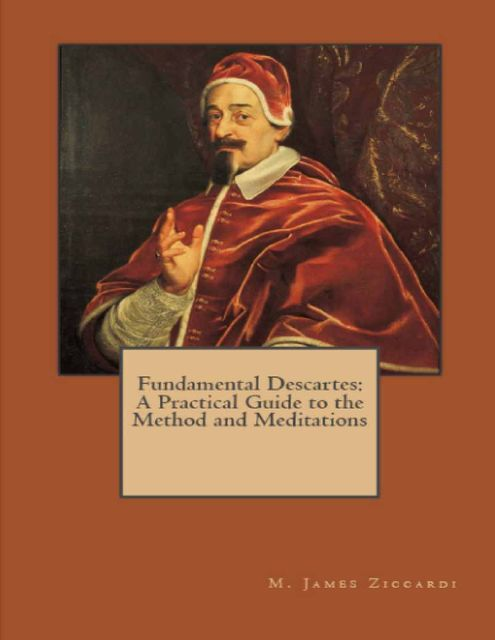 Fundamental Descartes: A Practical Guide to the Method and Meditations, M.James Ziccardi