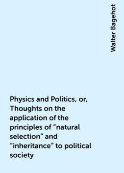 """Physics and Politics, or, Thoughts on the application of the principles of """"natural selection"""" and """"inheritance"""" to political society, Walter Bagehot"""