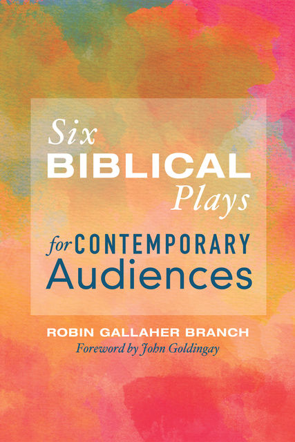 Six Biblical Plays for Contemporary Audiences, Robin Gallaher Branch