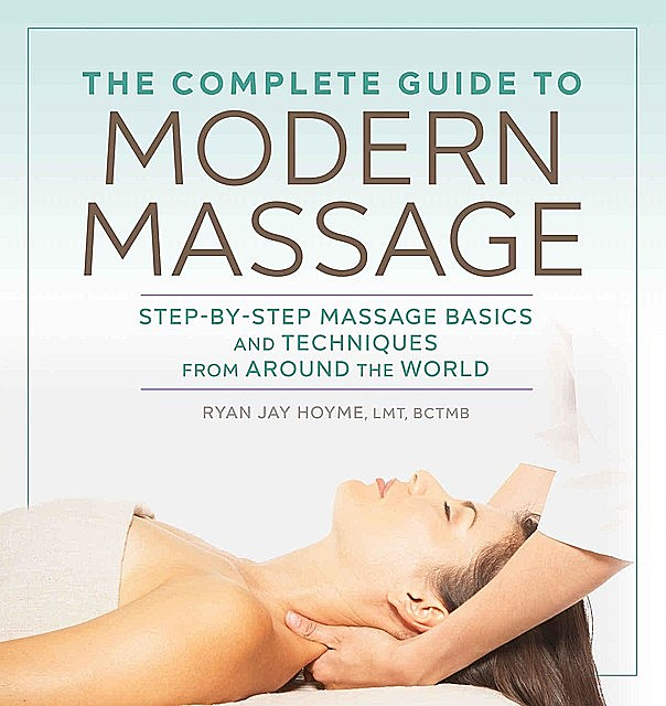The Complete Guide to Modern Massage: Step-by-Step Massage Basics and Techniques from Around the World, Ryan, Jay Hoyme LMT BCTMB