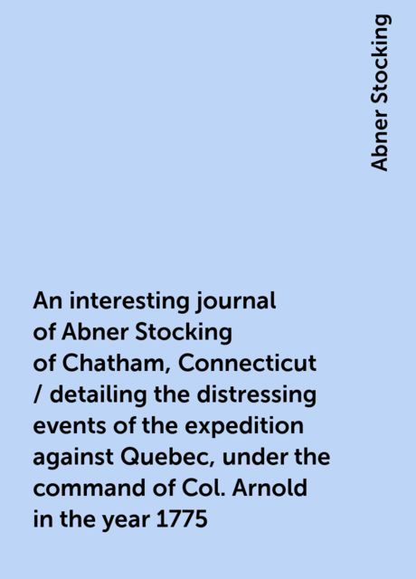 An interesting journal of Abner Stocking of Chatham, Connecticut / detailing the distressing events of the expedition against Quebec, under the command of Col. Arnold in the year 1775, Abner Stocking