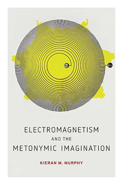 Electromagnetism and the Metonymic Imagination, Kieran M. Murphy