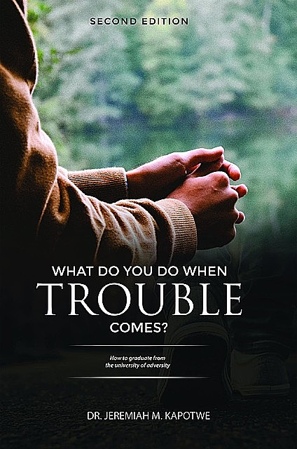 What Do You Do When Trouble Comes, Jeremiah M Kapotwe