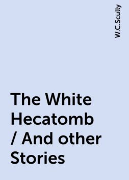 The White Hecatomb / And other Stories, W.C.Scully
