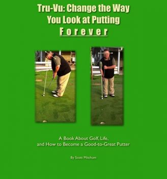 Tru-Vu: Change the Way You Look at Putting Forever, Scott Mitchum
