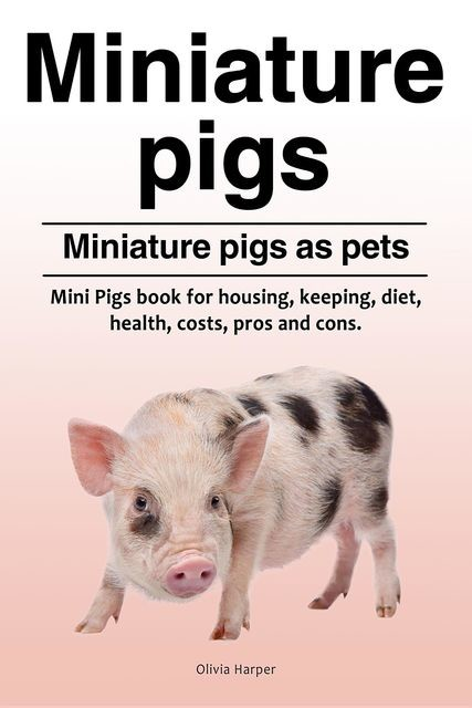 Miniature pigs. Miniature pigs as pets. Mini Pigs book for housing, keeping, diet, health, costs, pros and cons, Olivia Harper