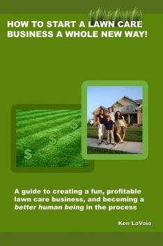 How to Start a Lawn Care Business a Whole New Way!: a guide to creating a fun, profitable lawn care business, and becoming a better human being in the process, Kenneth LaVoie