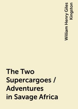 The Two Supercargoes / Adventures in Savage Africa, William Henry Giles Kingston