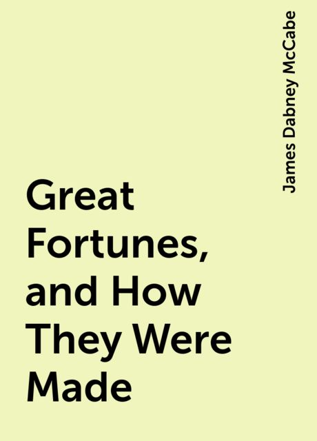 Great Fortunes, and How They Were Made, James Dabney McCabe