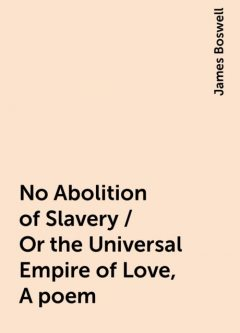 No Abolition of Slavery / Or the Universal Empire of Love, A poem, James Boswell
