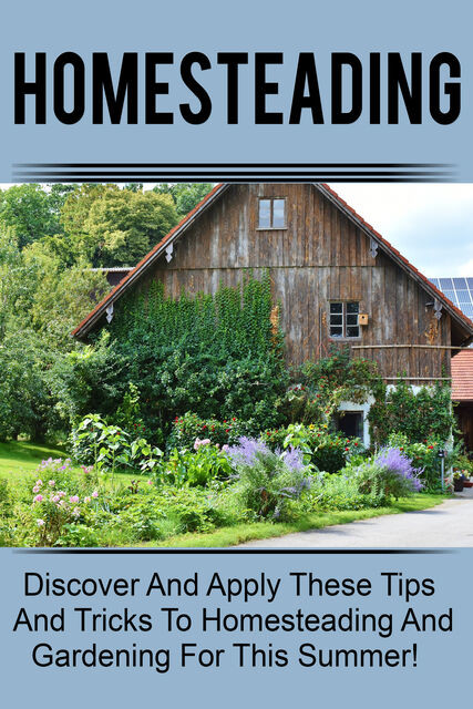 Homesteading – Discover And Apply These Tips And Tricks To Homesteading And Gardening For This Summer, Old Natural Ways