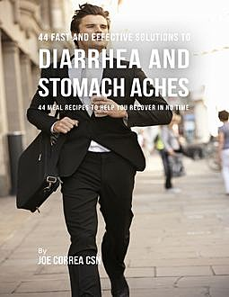44 Fast and Effective Solutions to Diarrhea and Stomach Aches : 44 Meal Recipes to Help You Recover In No Time, Joe Correa
