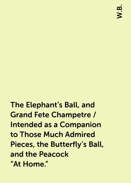The Elephant's Ball, and Grand Fete Champetre / Intended as a Companion to Those Much Admired Pieces, the Butterfly's Ball, and the Peacock