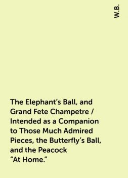 """The Elephant's Ball, and Grand Fete Champetre / Intended as a Companion to Those Much Admired Pieces, the Butterfly's Ball, and the Peacock """"At Home."""", W.B."""