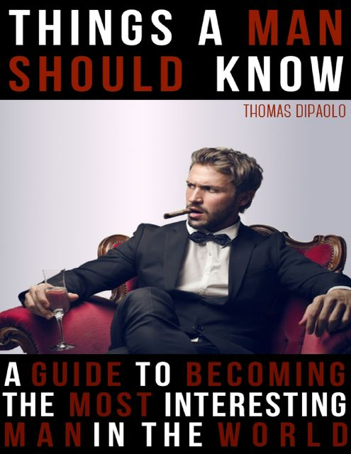 Things a Man Shoud Know: A Guide to Becoming the Most Interesting Man in the World, Thomas DiPaolo