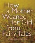 How a Mother Weaned Her Girl from Fairy Tales, Kate Bernheimer