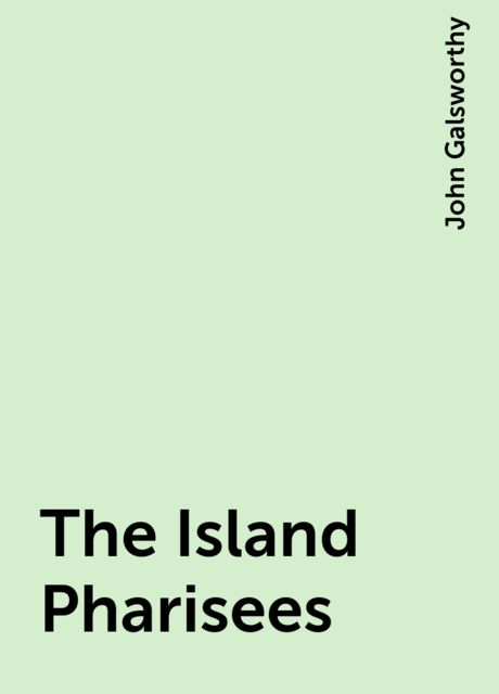 The Island Pharisees, John Galsworthy
